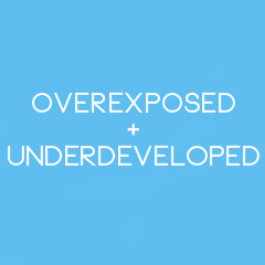 Overexposed + Underdeveloped